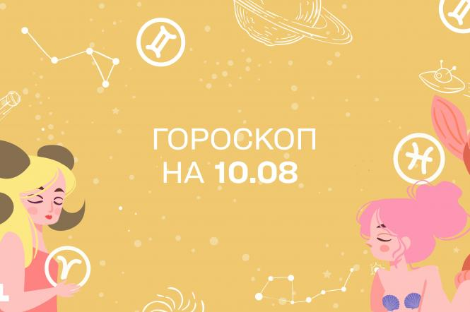 гороскоп на сегодня 10 августа